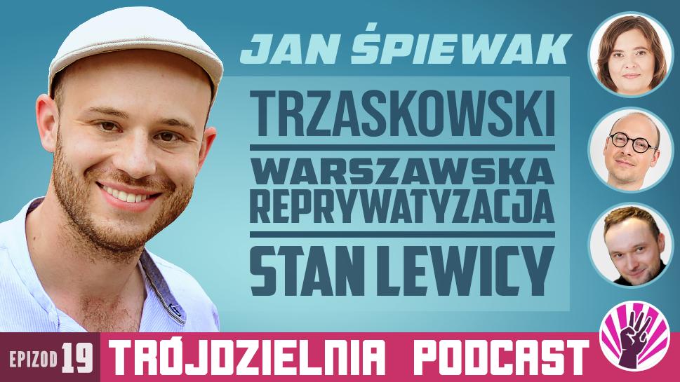 Trójdzielnia #19 – Trzaskowski, reprywatyzacja i lewica. Rozmowa z Janem Śpiewakiem